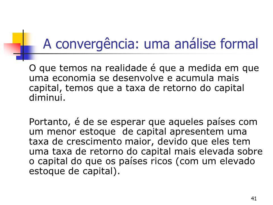 41 A convergência: uma análise formal O que temos na realidade é que a medida em que uma economia se desenvolve e acumula mais capital, temos que a ta