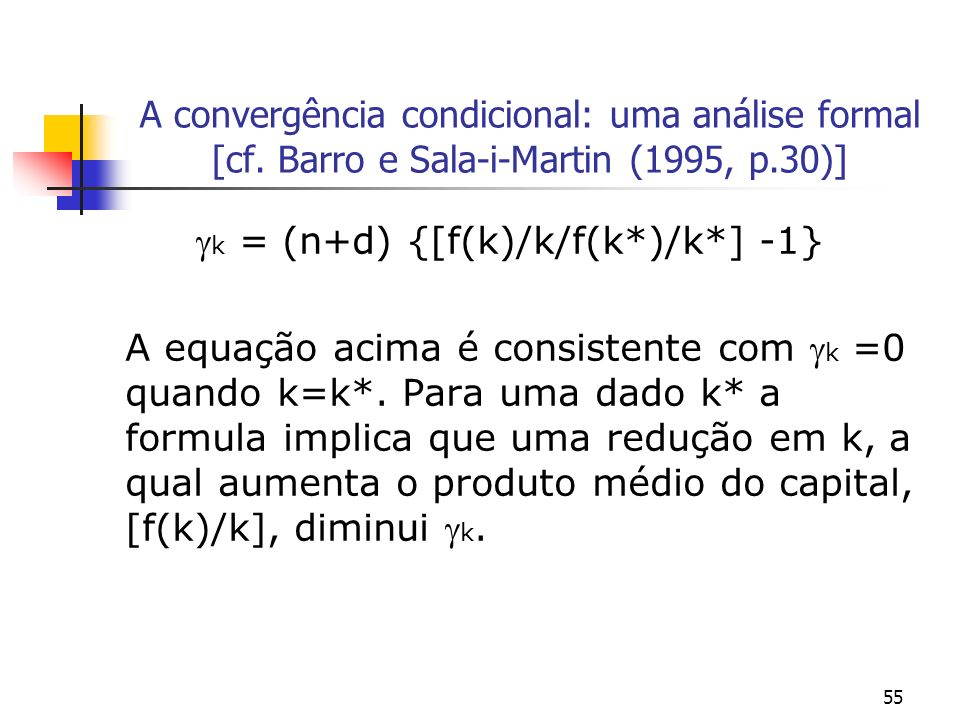 55 A convergência condicional: uma análise formal [cf. Barro e Sala-i-Martin (1995, p.30)] k = (n+d) {[f(k)/k/f(k*)/k*] -1} A equação acima é consiste