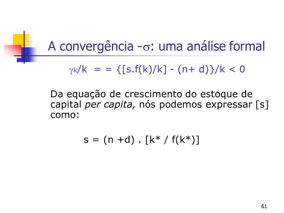 61 A convergência - : uma análise formal k /k = = {[s.f(k)/k] - (n+ d)}/k < 0 Da equação de crescimento do estoque de capital per capita, nós podemos