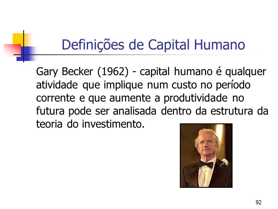 92 Definições de Capital Humano Gary Becker (1962) - capital humano é qualquer atividade que implique num custo no período corrente e que aumente a pr
