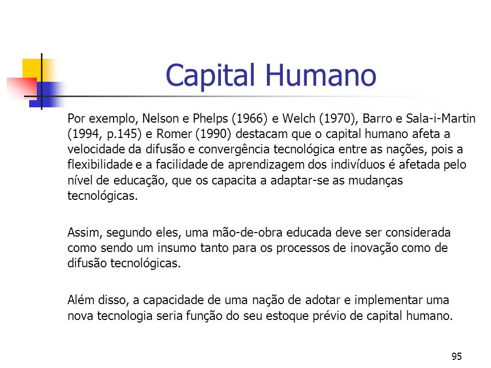 95 Capital Humano Por exemplo, Nelson e Phelps (1966) e Welch (1970), Barro e Sala-i-Martin (1994, p.145) e Romer (1990) destacam que o capital humano