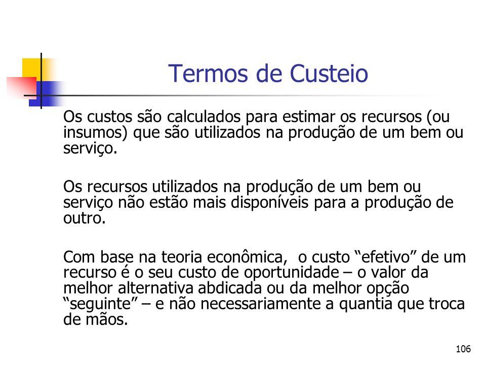 106 Termos de Custeio Os custos são calculados para estimar os recursos (ou insumos) que são utilizados na produção de um bem ou serviço. Os recursos