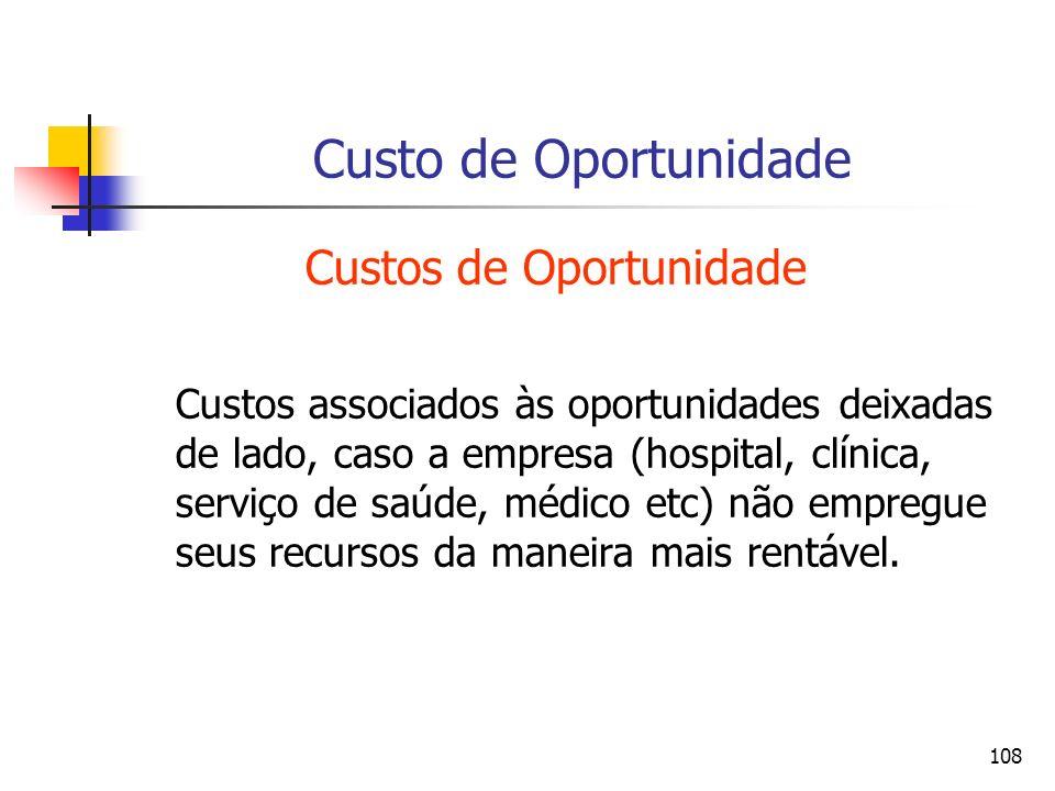 108 Custo de Oportunidade Custos de Oportunidade Custos associados às oportunidades deixadas de lado, caso a empresa (hospital, clínica, serviço de sa