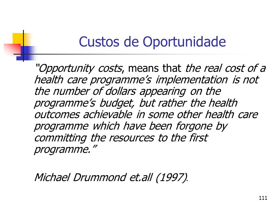 111 Custos de Oportunidade Opportunity costs, means that the real cost of a health care programmes implementation is not the number of dollars appearing on the programmes budget, but rather the health outcomes achievable in some other health care programme which have been forgone by committing the resources to the first programme.