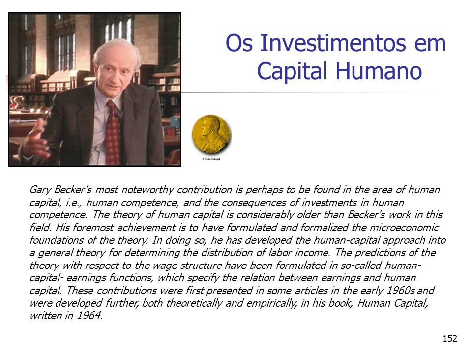 152 Os Investimentos em Capital Humano Gary Becker s most noteworthy contribution is perhaps to be found in the area of human capital, i.e., human competence, and the consequences of investments in human competence.