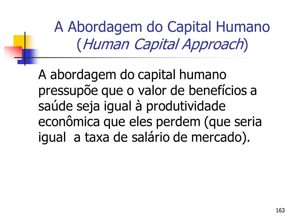 163 A Abordagem do Capital Humano (Human Capital Approach) A abordagem do capital humano pressupõe que o valor de benefícios a saúde seja igual à prod
