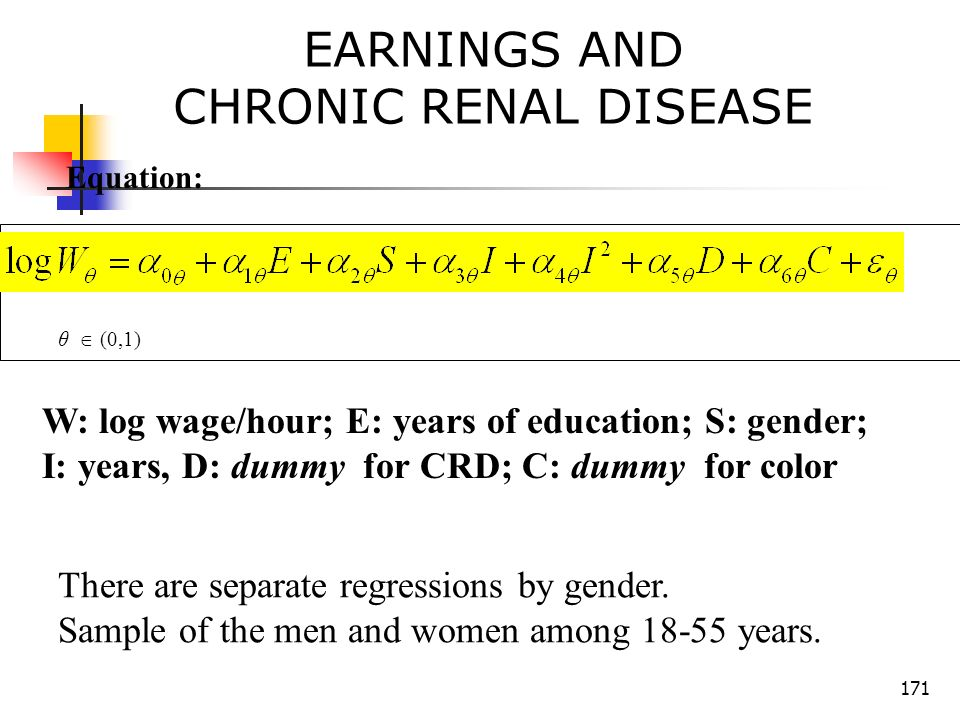 171 EARNINGS AND CHRONIC RENAL DISEASE Equation: θ (0,1) W: log wage/hour; E: years of education; S: gender; I: years, D: dummy for CRD; C: dummy for color There are separate regressions by gender.