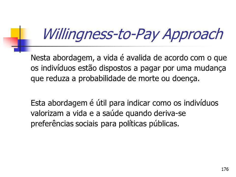 176 Willingness-to-Pay Approach Nesta abordagem, a vida é avalida de acordo com o que os indivíduos estão dispostos a pagar por uma mudança que reduza