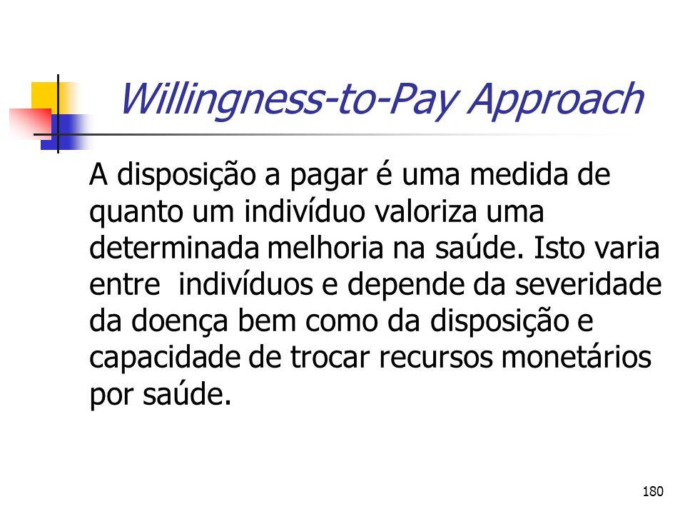 180 Willingness-to-Pay Approach A disposição a pagar é uma medida de quanto um indivíduo valoriza uma determinada melhoria na saúde. Isto varia entre