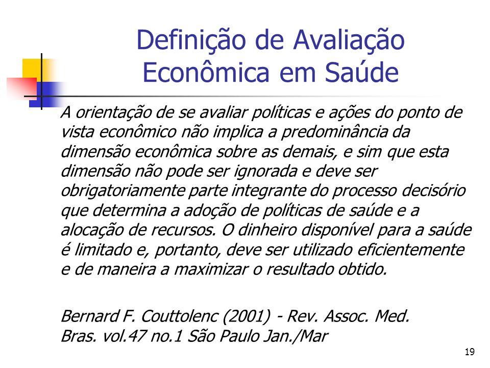 19 Definição de Avaliação Econômica em Saúde A orientação de se avaliar políticas e ações do ponto de vista econômico não implica a predominância da d