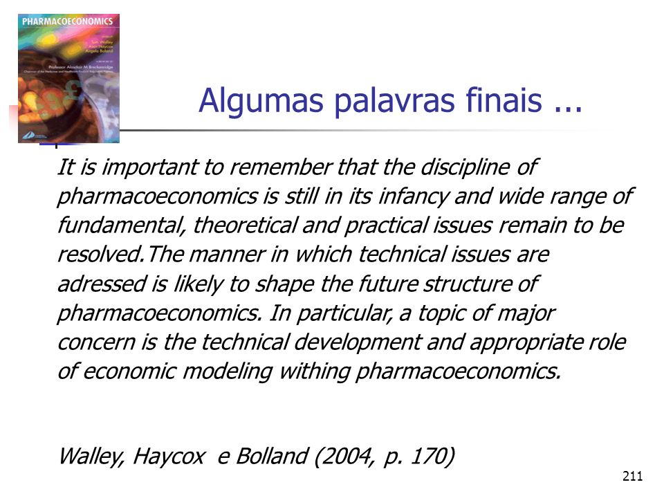 211 Algumas palavras finais... It is important to remember that the discipline of pharmacoeconomics is still in its infancy and wide range of fundamen