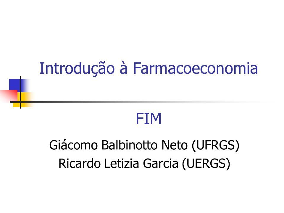 FIM Introdução à Farmacoeconomia Giácomo Balbinotto Neto (UFRGS) Ricardo Letizia Garcia (UERGS)
