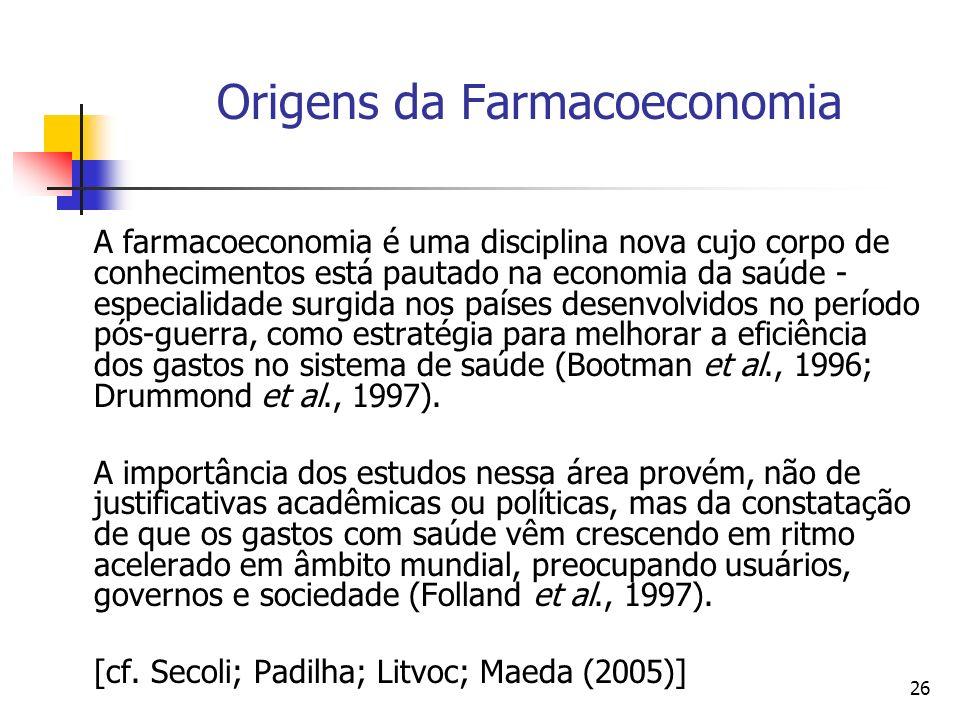26 Origens da Farmacoeconomia A farmacoeconomia é uma disciplina nova cujo corpo de conhecimentos está pautado na economia da saúde - especialidade su
