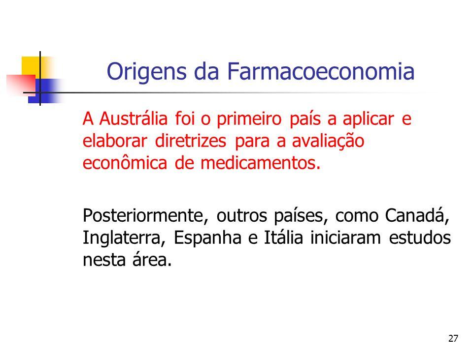 27 Origens da Farmacoeconomia A Austrália foi o primeiro país a aplicar e elaborar diretrizes para a avaliação econômica de medicamentos. Posteriormen