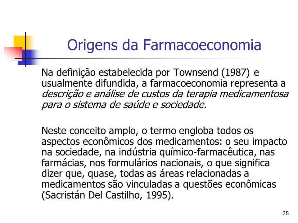 28 Origens da Farmacoeconomia Na definição estabelecida por Townsend (1987) e usualmente difundida, a farmacoeconomia representa a descrição e análise