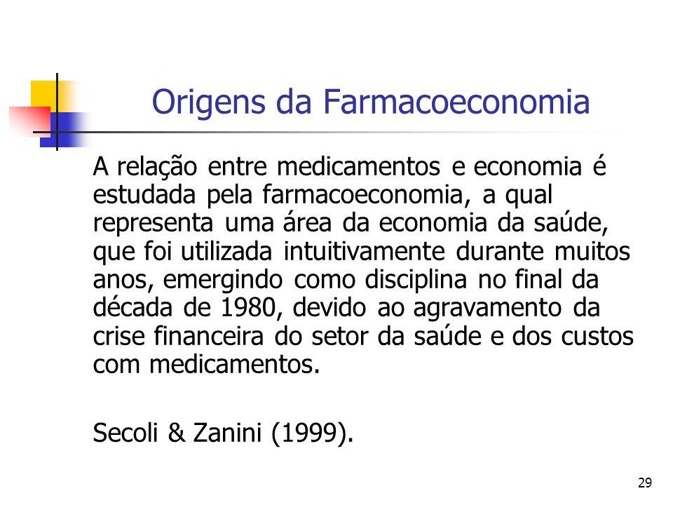 29 Origens da Farmacoeconomia A relação entre medicamentos e economia é estudada pela farmacoeconomia, a qual representa uma área da economia da saúde