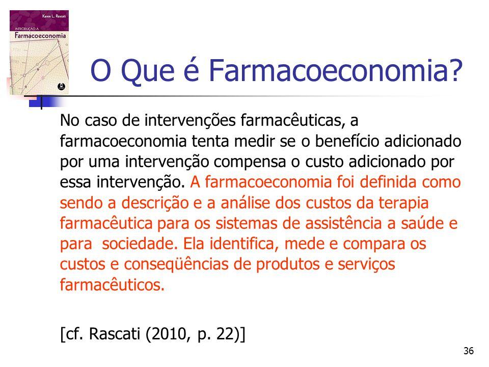 36 O Que é Farmacoeconomia? No caso de intervenções farmacêuticas, a farmacoeconomia tenta medir se o benefício adicionado por uma intervenção compens