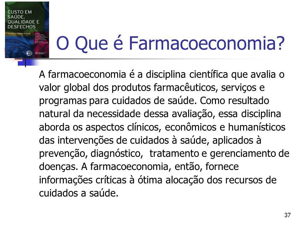 37 O Que é Farmacoeconomia? A farmacoeconomia é a disciplina científica que avalia o valor global dos produtos farmacêuticos, serviços e programas par