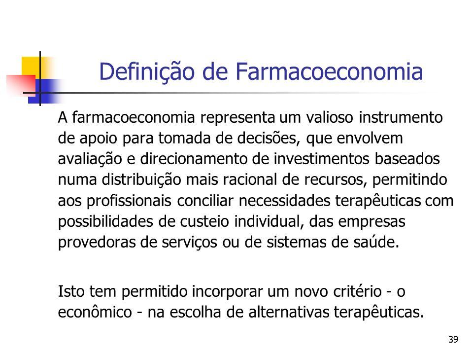 39 Definição de Farmacoeconomia A farmacoeconomia representa um valioso instrumento de apoio para tomada de decisões, que envolvem avaliação e direcio