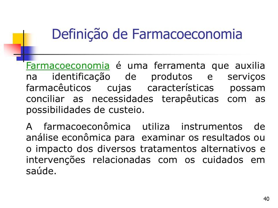 40 Definição de Farmacoeconomia Farmacoeconomia é uma ferramenta que auxilia na identificação de produtos e serviços farmacêuticos cujas característic