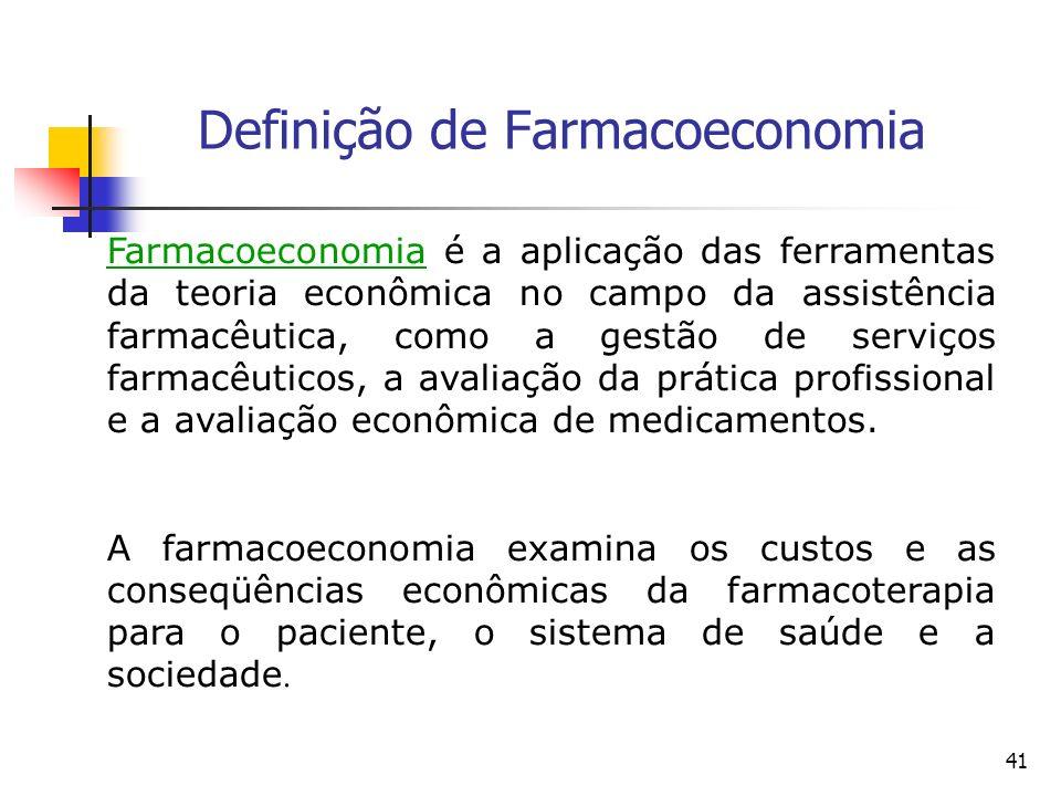 41 Definição de Farmacoeconomia Farmacoeconomia é a aplicação das ferramentas da teoria econômica no campo da assistência farmacêutica, como a gestão