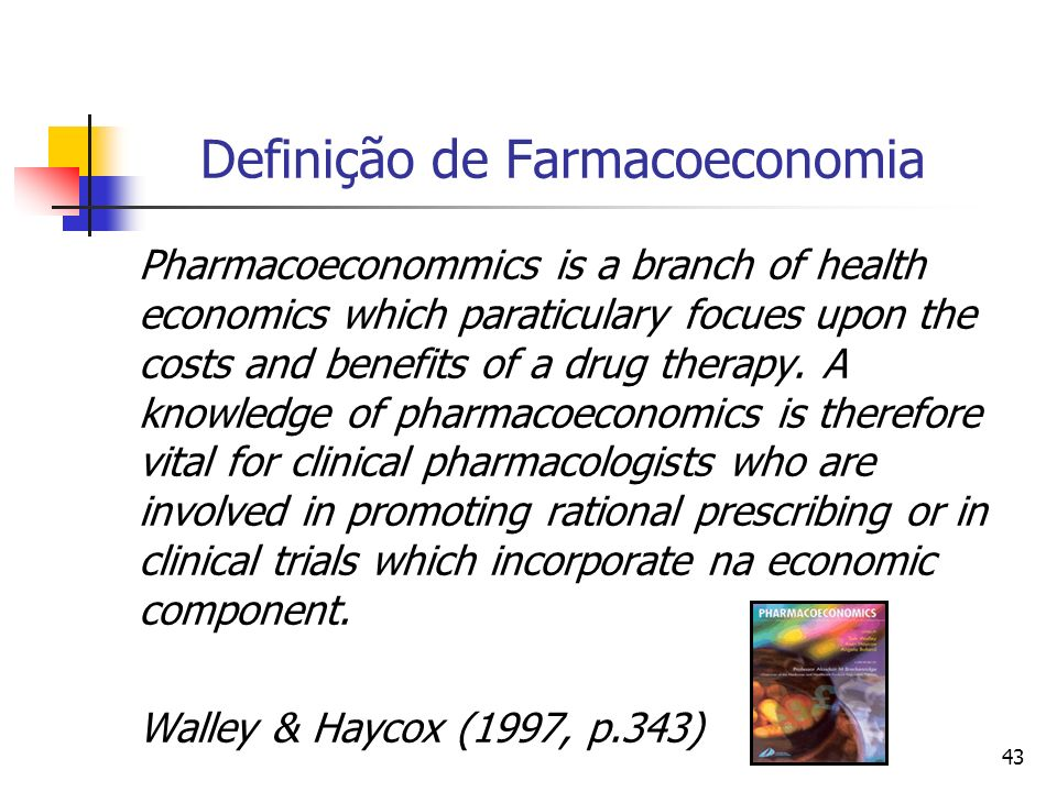 43 Definição de Farmacoeconomia Pharmacoeconommics is a branch of health economics which paraticulary focues upon the costs and benefits of a drug therapy.