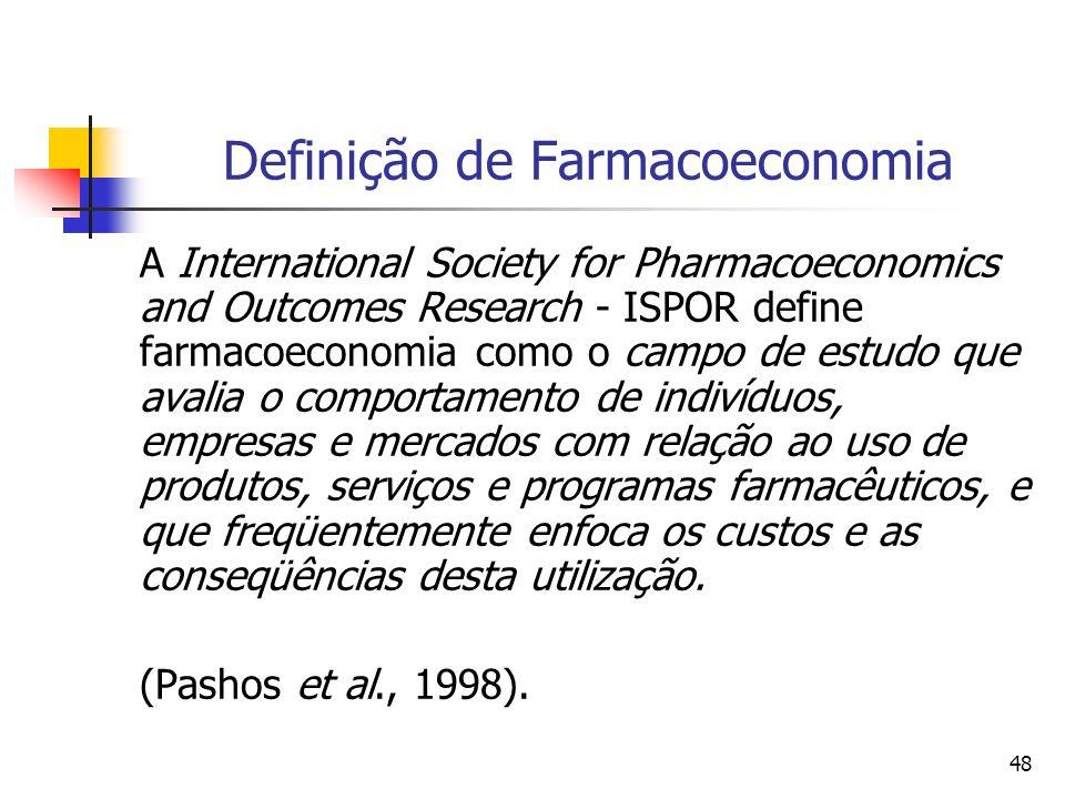 48 Definição de Farmacoeconomia A International Society for Pharmacoeconomics and Outcomes Research - ISPOR define farmacoeconomia como o campo de est