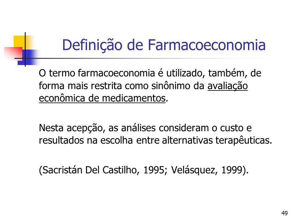 49 Definição de Farmacoeconomia O termo farmacoeconomia é utilizado, também, de forma mais restrita como sinônimo da avaliação econômica de medicament