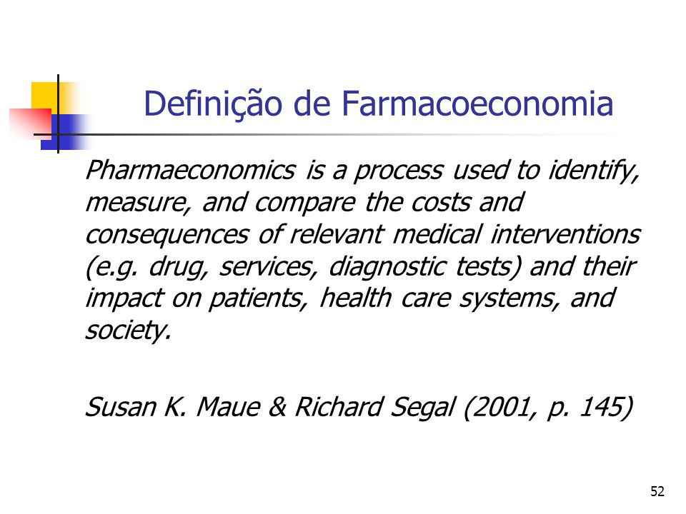 52 Definição de Farmacoeconomia Pharmaeconomics is a process used to identify, measure, and compare the costs and consequences of relevant medical interventions (e.g.