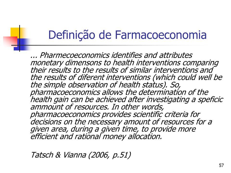 57 Definição de Farmacoeconomia... Pharmecoeconomics identifies and attributes monetary dimensons to health interventions comparing their results to t