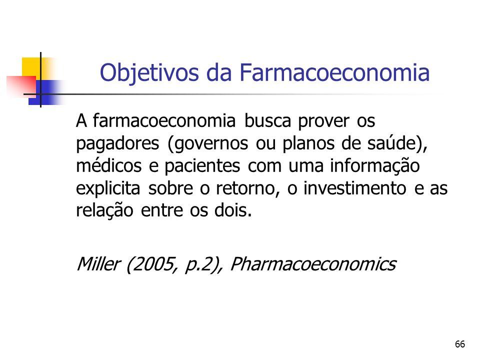 66 Objetivos da Farmacoeconomia A farmacoeconomia busca prover os pagadores (governos ou planos de saúde), médicos e pacientes com uma informação expl