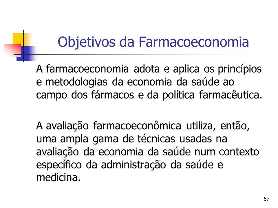 67 Objetivos da Farmacoeconomia A farmacoeconomia adota e aplica os princípios e metodologias da economia da saúde ao campo dos fármacos e da política