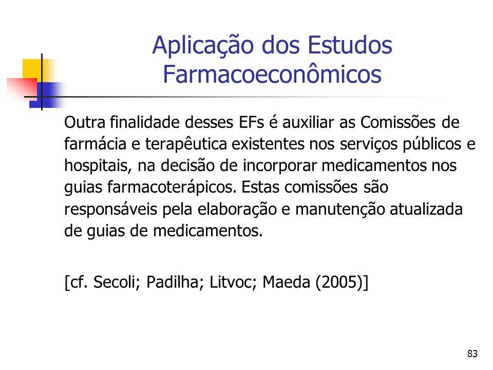 83 Aplicação dos Estudos Farmacoeconômicos Outra finalidade desses EFs é auxiliar as Comissões de farmácia e terapêutica existentes nos serviços públi