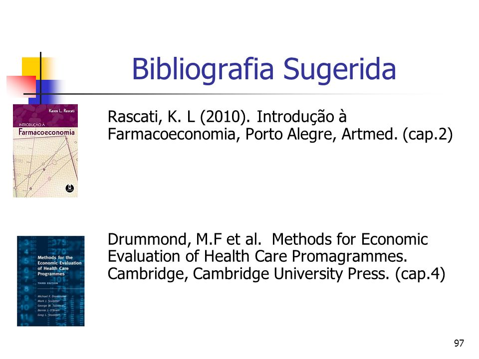 97 Bibliografia Sugerida Rascati, K. L (2010). Introdução à Farmacoeconomia, Porto Alegre, Artmed. (cap.2) Drummond, M.F et al. Methods for Economic E