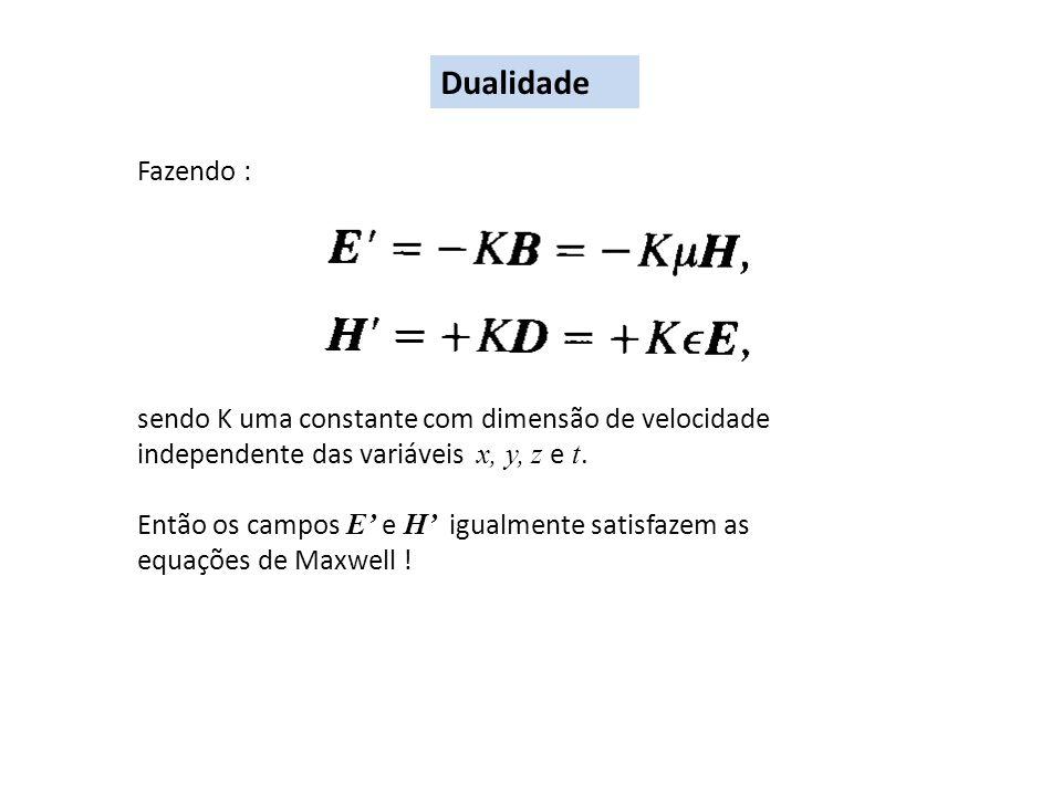 Dualidade Fazendo : sendo K uma constante com dimensão de velocidade independente das variáveis x, y, z e t. Então os campos E e H igualmente satisfaz
