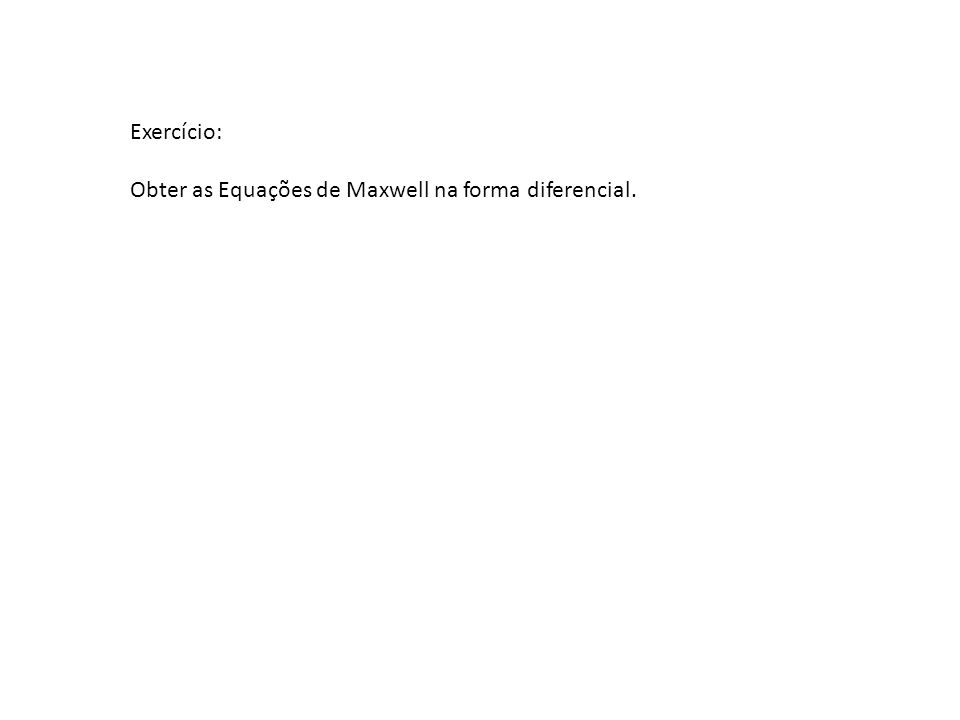 Exercício: Obter as Equações de Maxwell na forma diferencial.