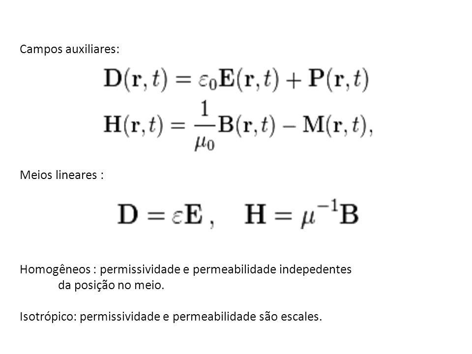 Campos auxiliares: Meios lineares : Homogêneos : permissividade e permeabilidade indepedentes da posição no meio. Isotrópico: permissividade e permeab