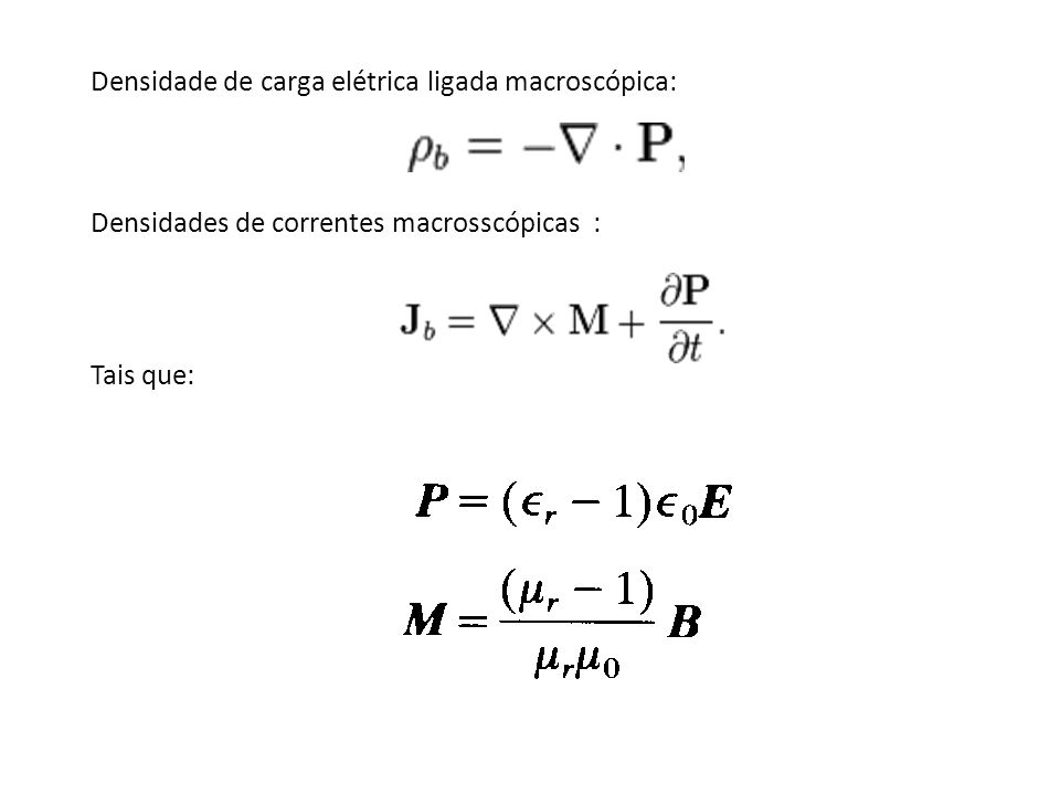 Densidade de carga elétrica ligada macroscópica: Densidades de correntes macrosscópicas : Tais que: