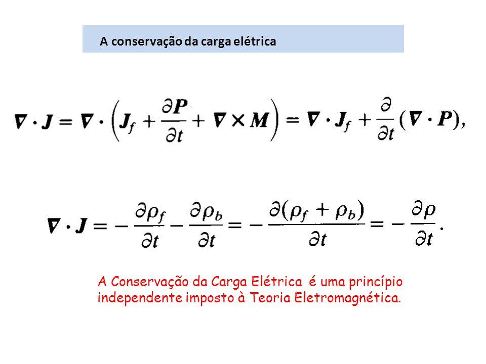 A conservação da carga elétrica A Conservação da Carga Elétrica é uma princípio independente imposto à Teoria Eletromagnética.