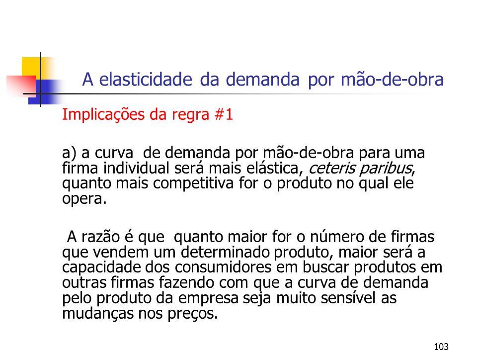 103 A elasticidade da demanda por mão-de-obra Implicações da regra #1 a) a curva de demanda por mão-de-obra para uma firma individual será mais elásti