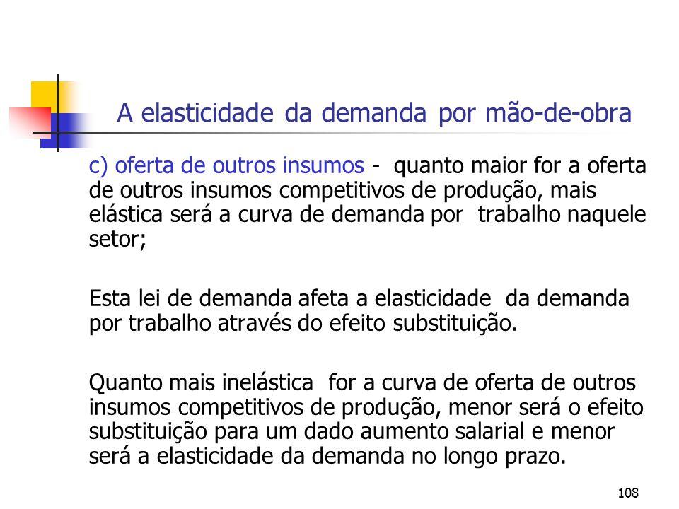 108 A elasticidade da demanda por mão-de-obra c) oferta de outros insumos - quanto maior for a oferta de outros insumos competitivos de produção, mais