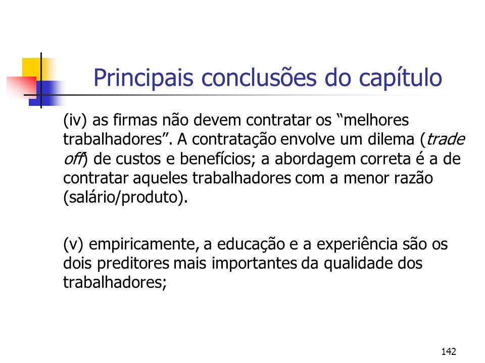 142 Principais conclusões do capítulo (iv) as firmas não devem contratar os melhores trabalhadores. A contratação envolve um dilema (trade off) de cus