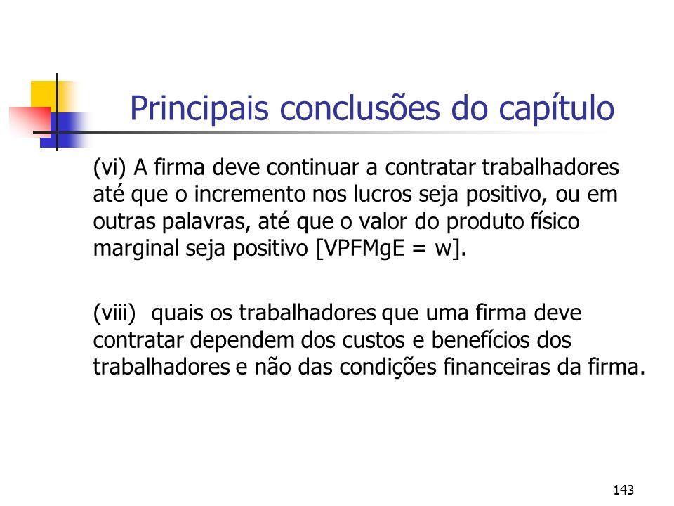 143 Principais conclusões do capítulo (vi) A firma deve continuar a contratar trabalhadores até que o incremento nos lucros seja positivo, ou em outra