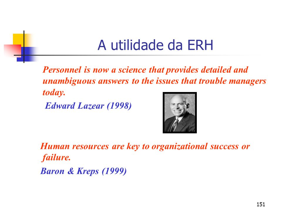 151 A utilidade da ERH Personnel is now a science that provides detailed and unambiguous answers to the issues that trouble managers today. Edward Laz