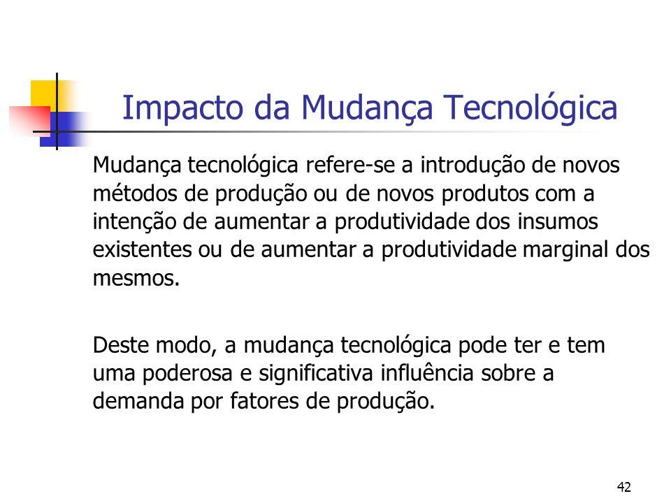 42 Impacto da Mudança Tecnológica Mudança tecnológica refere-se a introdução de novos métodos de produção ou de novos produtos com a intenção de aumen