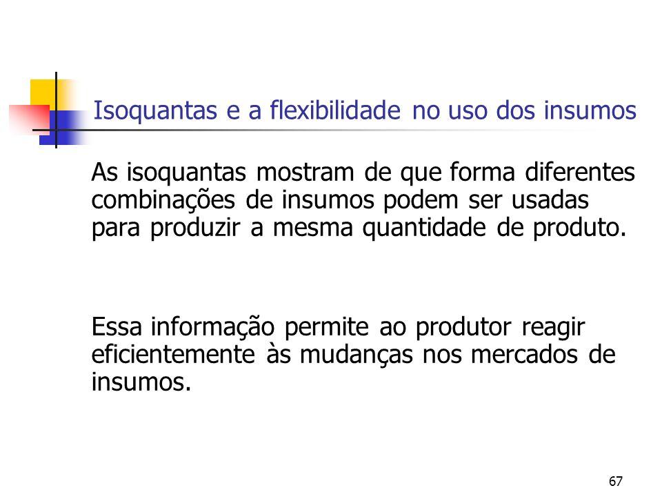 67 Isoquantas e a flexibilidade no uso dos insumos As isoquantas mostram de que forma diferentes combinações de insumos podem ser usadas para produzir