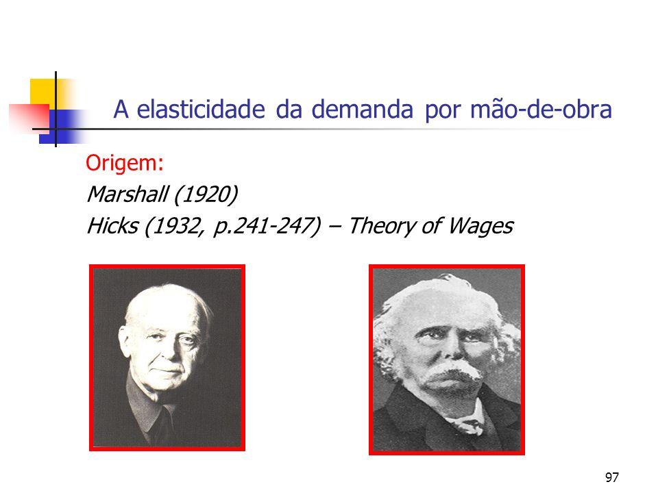 97 A elasticidade da demanda por mão-de-obra Origem: Marshall (1920) Hicks (1932, p.241-247) – Theory of Wages