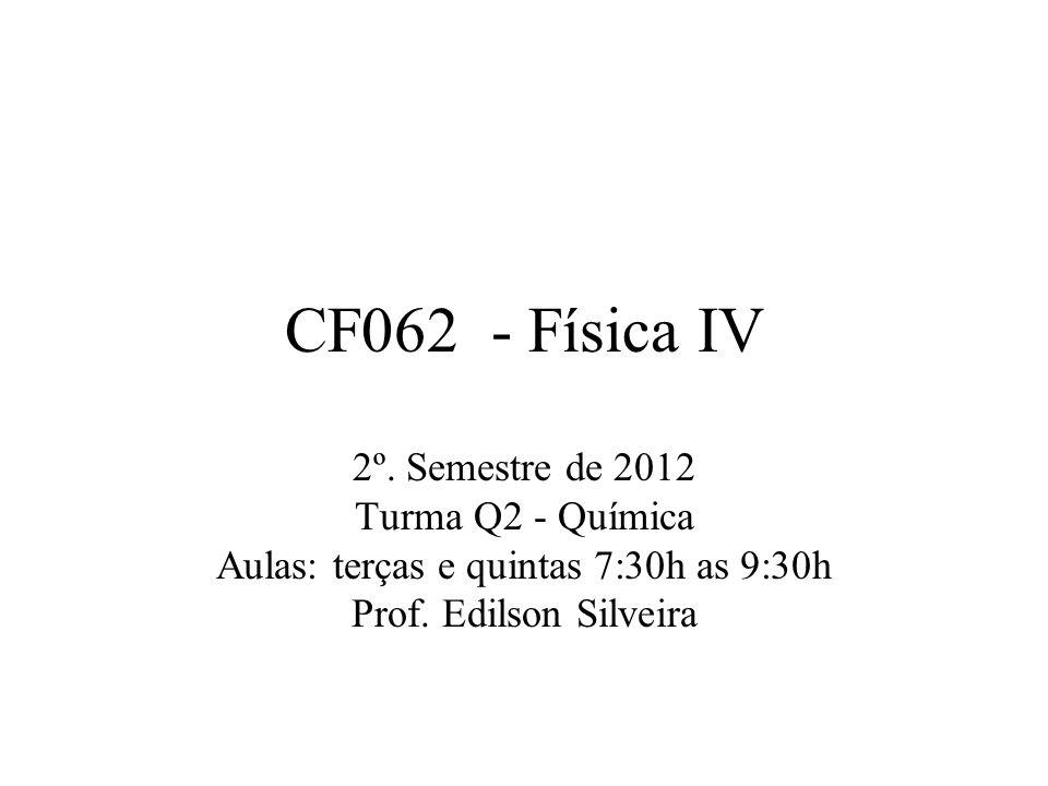 CF062 - Física IV 2º. Semestre de 2012 Turma Q2 - Química Aulas: terças e quintas 7:30h as 9:30h Prof. Edilson Silveira