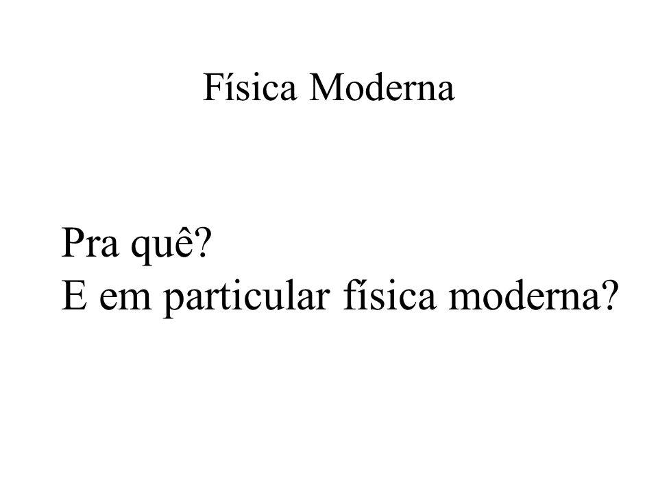 Física Moderna Pra quê? E em particular física moderna?