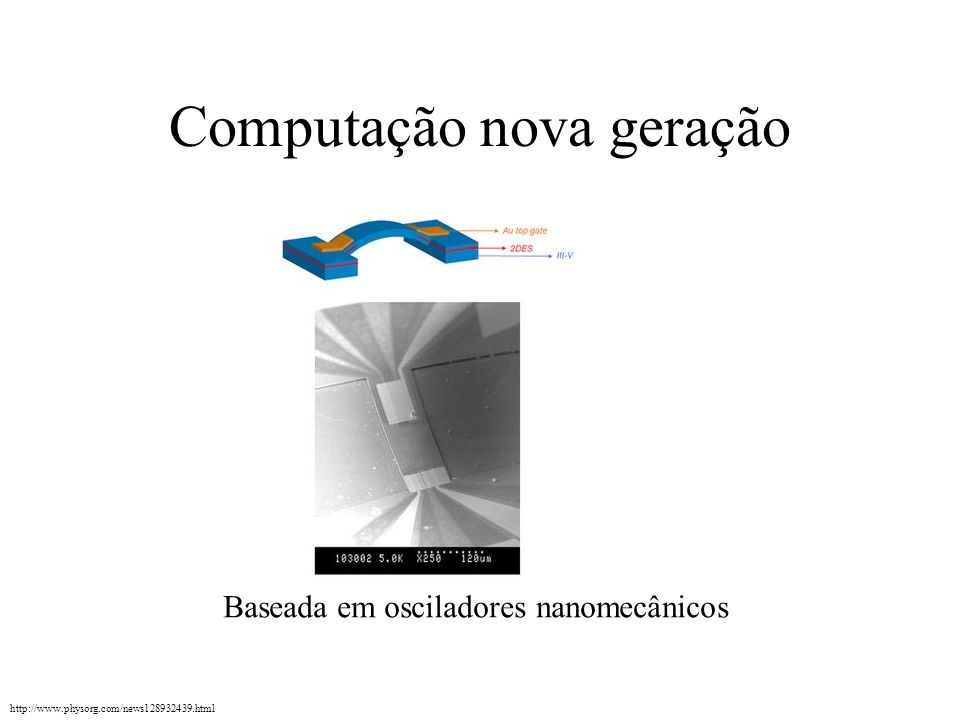 Computação nova geração http://www.physorg.com/news128932439.html Baseada em osciladores nanomecânicos